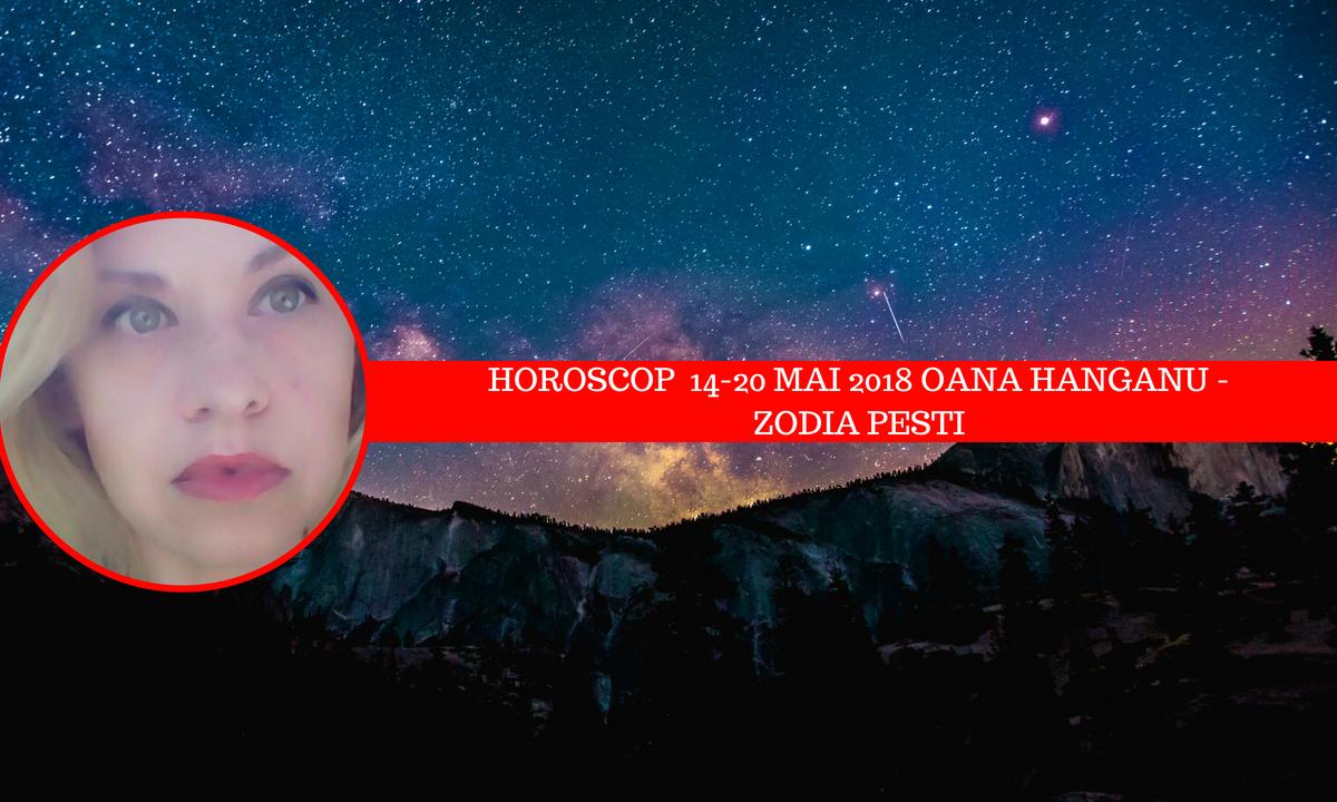Horoscop săptămânal 14 - 20 mai 2018 Pești – Oana Hanganu