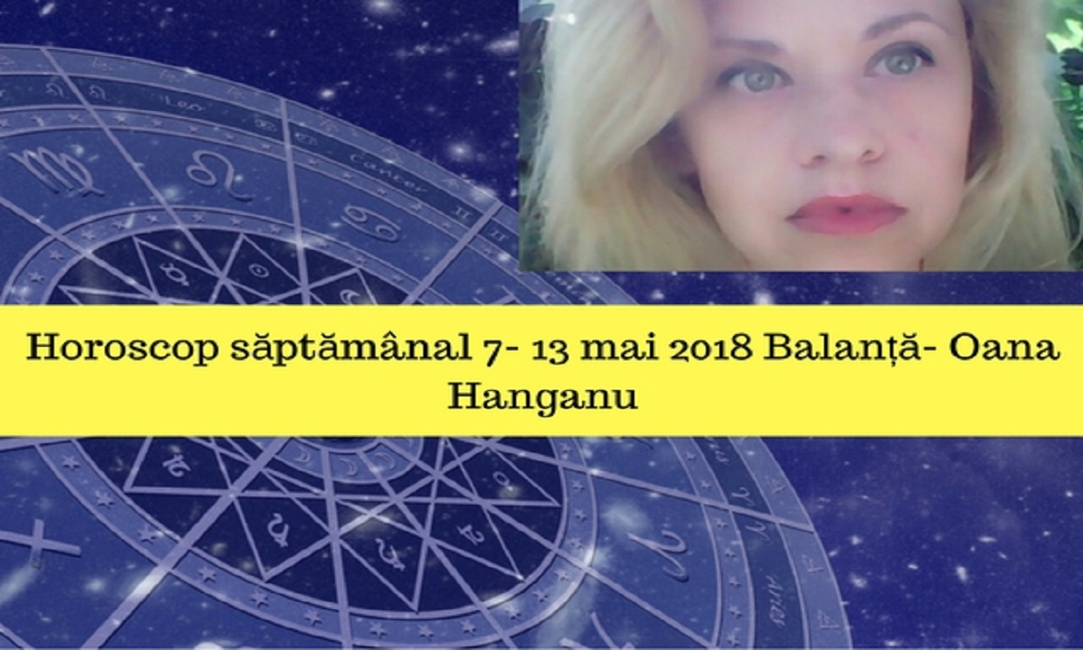 Horoscop săptămânal 7- 13 mai 2018 Balanță- Oana Hanganu